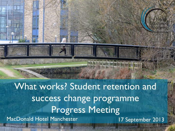What works student retention and success c hange programme progress meeting