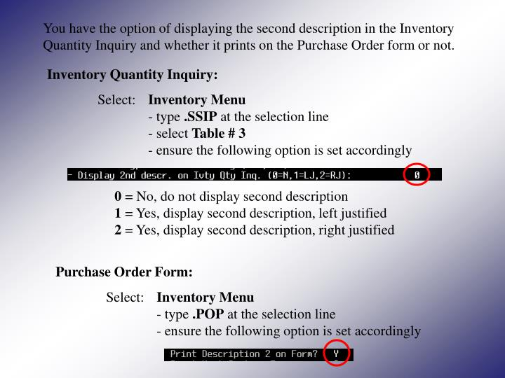 You have the option of displaying the second description in the Inventory Quantity Inquiry and whether it prints on the Purchase Order form or not.