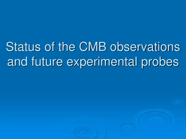 Status of the CMB observations and future experimental probes