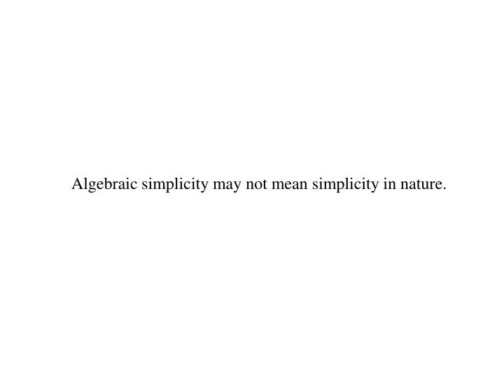 Algebraic simplicity may not mean simplicity in nature.