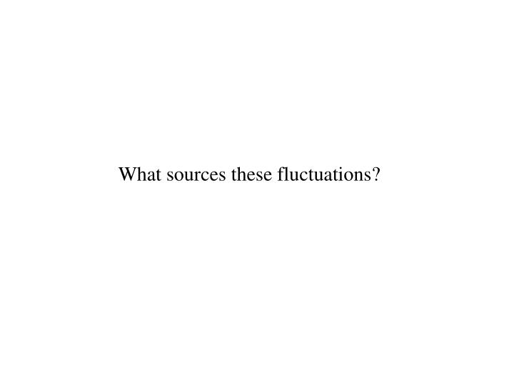 What sources these fluctuations?