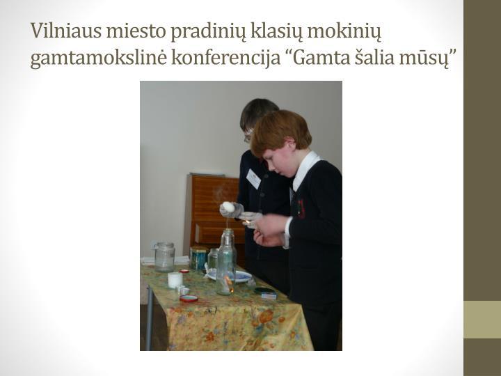 """Vilniaus miesto pradinių klasių mokinių gamtamokslinė konferencija """"Gamta šalia mūsų"""""""