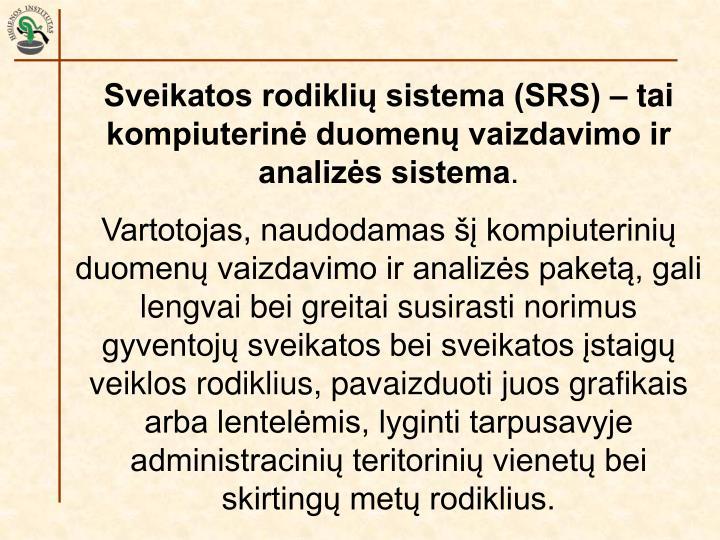 Sveikatos rodiklių sistema (SRS) – tai kompiuterinė duomenų vaizdavimo ir analizės sistema