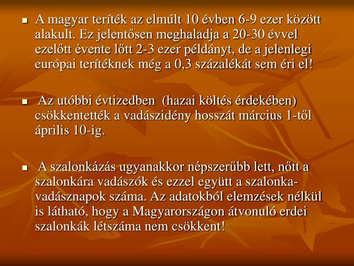 A magyar teríték az elmúlt 10 évben 6-9 ezer között alakult. Ez jelentősen meghaladja a 20-30 évvel ezelőtt évente lőtt 2-3 ezer példányt, de a jelenlegi európai terítéknek még a 0,3 százalékát sem éri el!