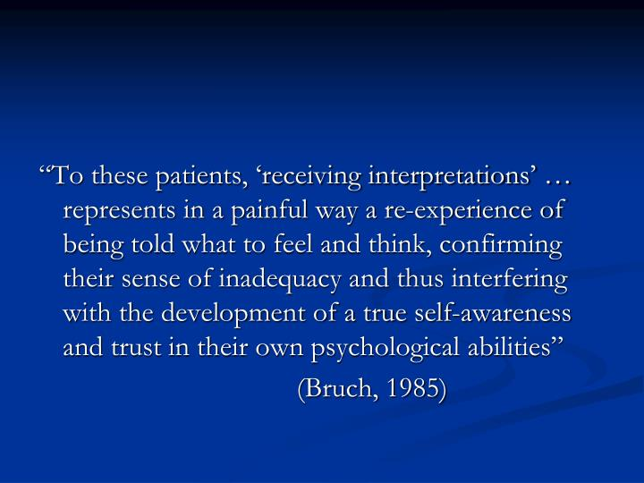 """""""To these patients, 'receiving interpretations' … represents in a painful way a re-experience of being told what to feel and think, confirming their sense of inadequacy and thus interfering with the development of a true self-awareness and trust in their own psychological abilities"""""""