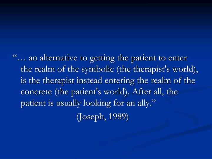"""""""… an alternative to getting the patient to enter the realm of the symbolic (the therapist's world), is the therapist instead entering the realm of the concrete (the patient's world). After all, the patient is usually looking for an ally."""""""