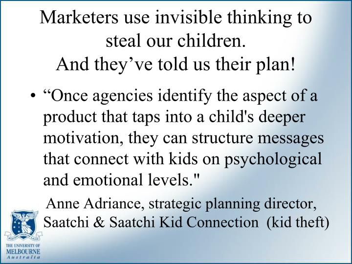 Marketers use invisible thinking to steal our children.