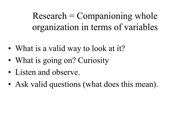 Research = Companioning whole organization in terms of variables