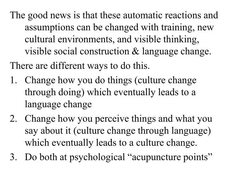 The good news is that these automatic reactions and assumptions can be changed with training, new cultural environments, and visible thinking, visible social construction & language change.