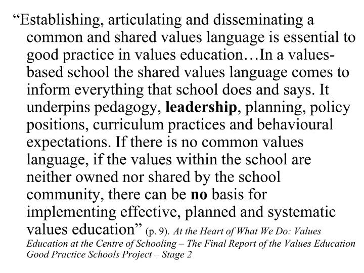 """Establishing, articulating and disseminating a common and shared values language is essential to good practice in values education…In a values-based school the shared values language comes to inform everything that school does and says. It underpins pedagogy,"