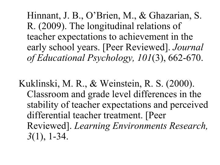 Hinnant, J. B., O'Brien, M., & Ghazarian, S. R. (2009). The longitudinal relations of teacher expectations to achievement in the early school years. [Peer Reviewed].