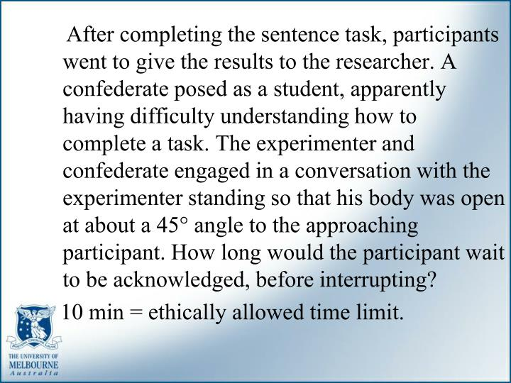 After completing the sentence task, participants went to give the results to the researcher. A confederate posed as a student, apparently having difficulty understanding how to complete a task. The experimenter and confederate engaged in a conversation with the experimenter standing so that his body was open at about a 45° angle to the approaching participant. How long would the participant wait to be acknowledged, before interrupting?