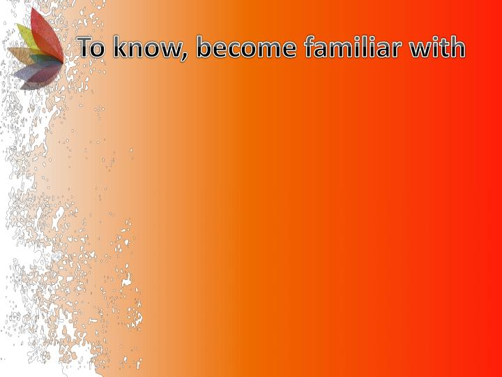 To know, become familiar with