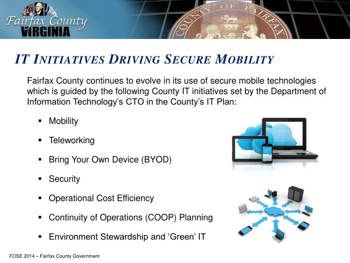 Fairfax County continues to evolve in its use of secure mobile technologies which is guided by the following County IT initiatives set by the Department of Information Technology's CTO in the County's IT Plan: