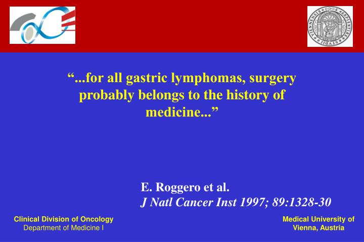 """""""...for all gastric lymphomas, surgery probably belongs to the history of medicine..."""""""