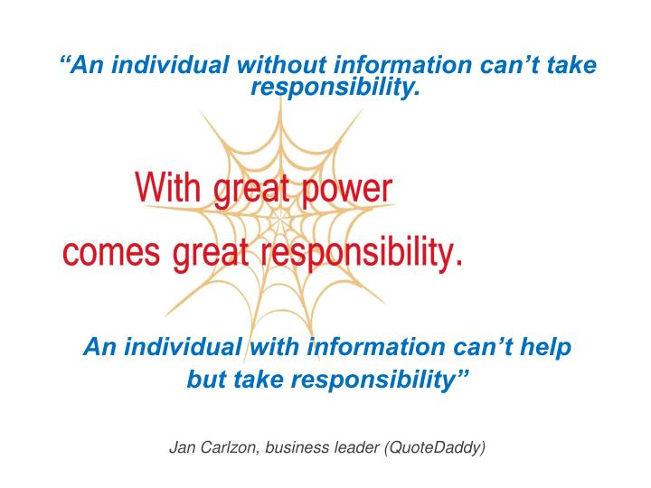 """An individual without information can't take responsibility."