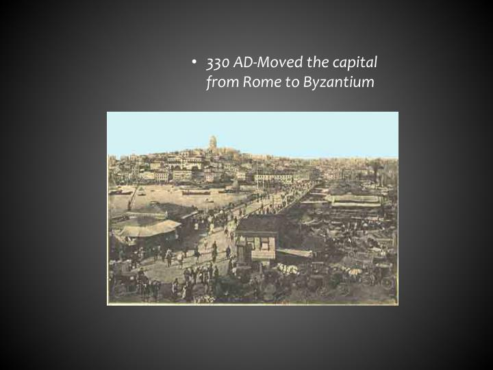 330 AD-Moved the capital from Rome to Byzantium