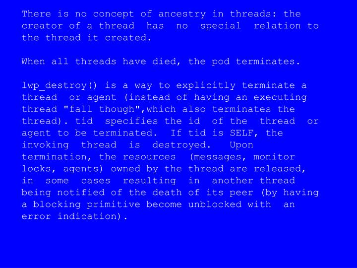 There is no concept of ancestry in threads: the creator of a thread  has  no  special  relation to the thread it created.