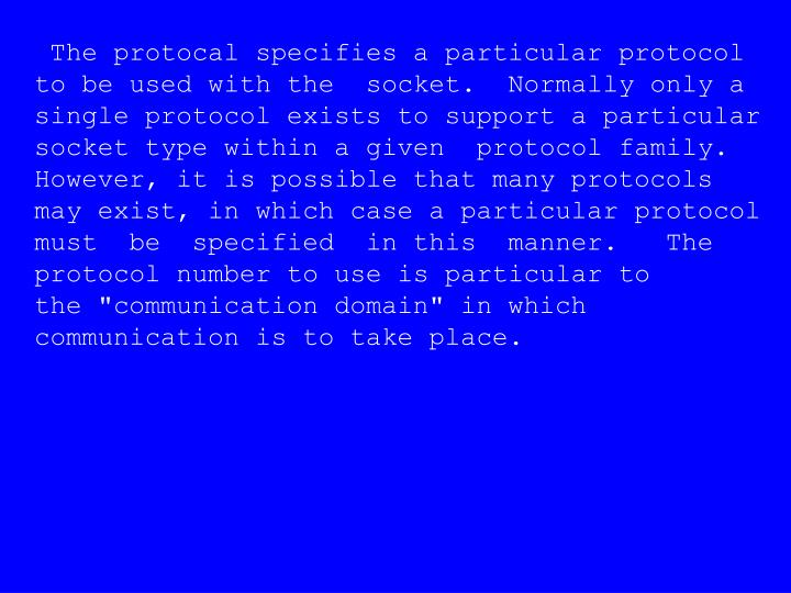 The protocal specifies a particular protocol to be used with the  socket.  Normally only a single protocol exists to support a particular socket type within a given  protocol family.    However, it is possible that many protocols may exist, in which case a particular protocol  must  be  specified  in this  manner.   The  protocol number to use is particular to