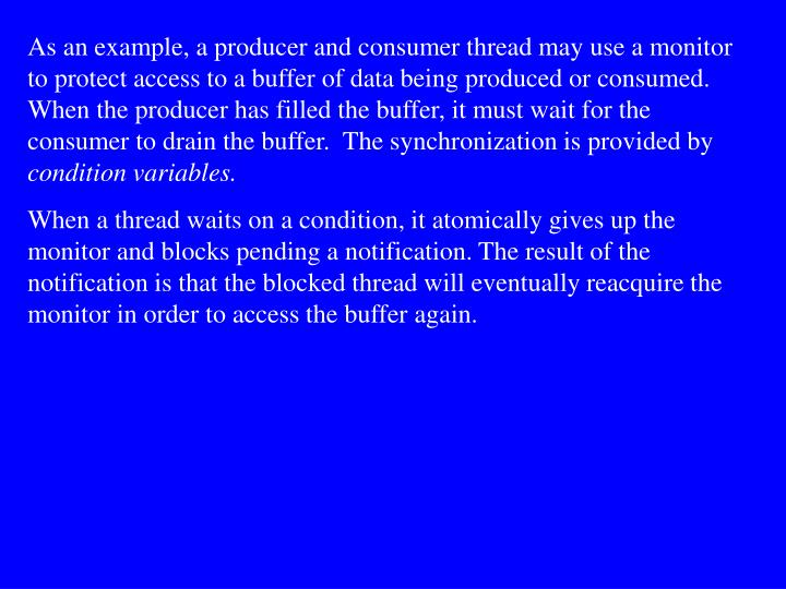 As an example, a producer and consumer thread may use a monitor to protect access to a buffer of data being produced or consumed. When the producer has filled the buffer, it must wait for the consumer to drain the buffer.  The synchronization is provided by
