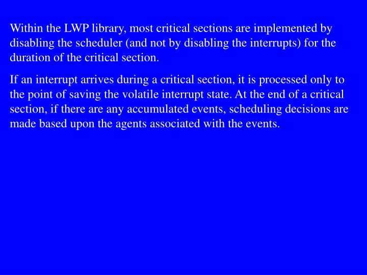 Within the LWP library, most critical sections are implemented by disabling the scheduler (and not by disabling the interrupts) for the duration of the critical section.