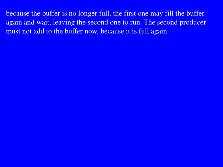 because the buffer is no longer full, the first one may fill the buffer again and wait, leaving the second one to run. The second producer must not add to the buffer now, because it is full again.