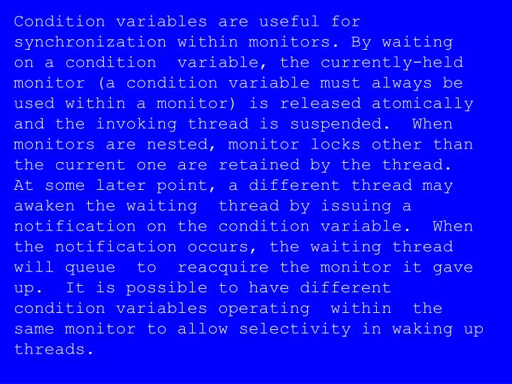 Condition variables are useful for  synchronization within monitors. By waiting   on a condition  variable, the currently-held monitor (a condition variable must always be