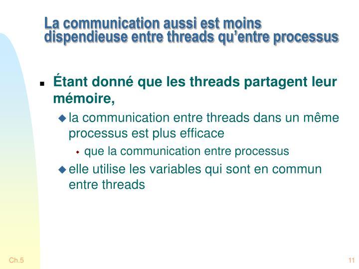 La communication aussi est moins dispendieuse entre threads qu'entre processus