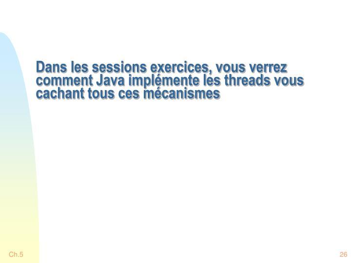Dans les sessions exercices, vous verrez comment Java implémente les threads vous cachant tous ces mécanismes