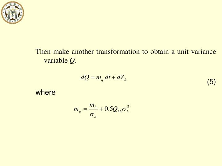 Then make another transformation to obtain a unit variance variable