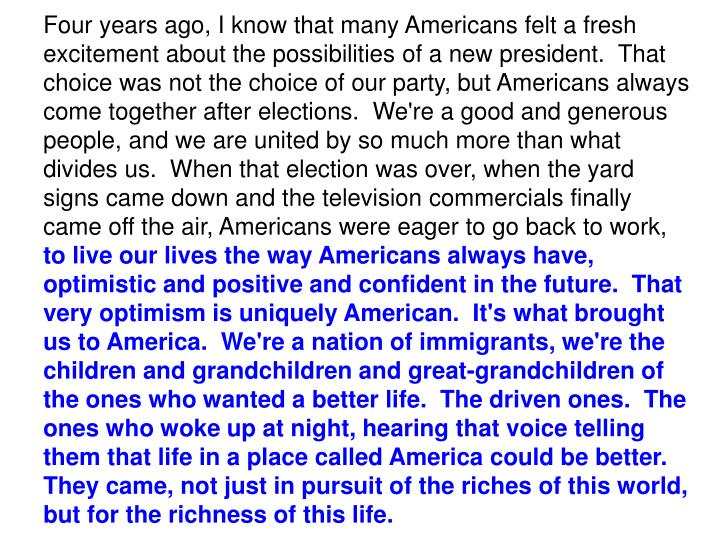 Four years ago, I know that many Americans felt a fresh excitement about the possibilities of a new president.  That choice was not the choice of our party, but Americans always come together after elections.  We're a good and generous people, and we are united by so much more than what divides us.  When that election was over, when the yard signs came down and the television commercials finally came off the air, Americans were eager to go back to work,