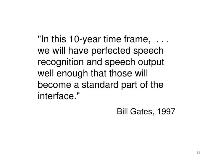"""""""In this 10-year time frame,  . . . we will have perfected speech recognition and speech output well enough that those will become a standard part of the interface."""""""