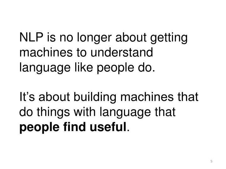 NLP is no longer about getting machines to understand language like people do.