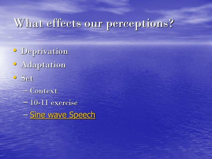 What effects our perceptions?