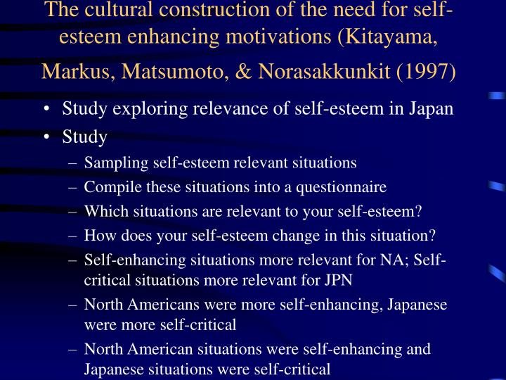 The cultural construction of the need for self-esteem enhancing motivations (Kitayama, Markus, Matsumoto, & Norasakkunkit (1997)