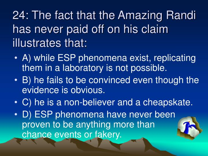 24: The fact that the Amazing Randi has never paid off on his claim illustrates that: