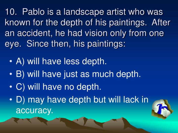 10.  Pablo is a landscape artist who was known for the depth of his paintings.  After an accident, he had vision only from one eye.  Since then, his paintings: