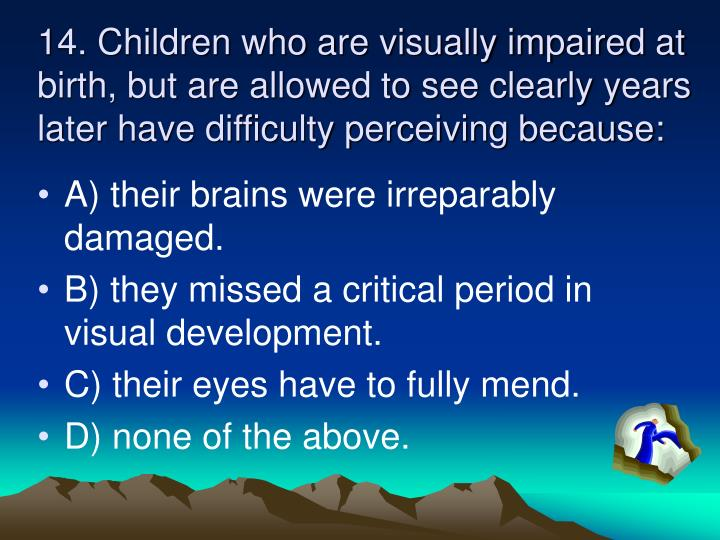 14. Children who are visually impaired at birth, but are allowed to see clearly years later have difficulty perceiving because: