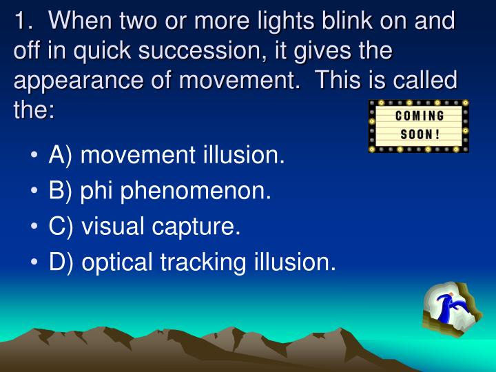 1.  When two or more lights blink on and off in quick succession, it gives the appearance of movement.  This is called the: