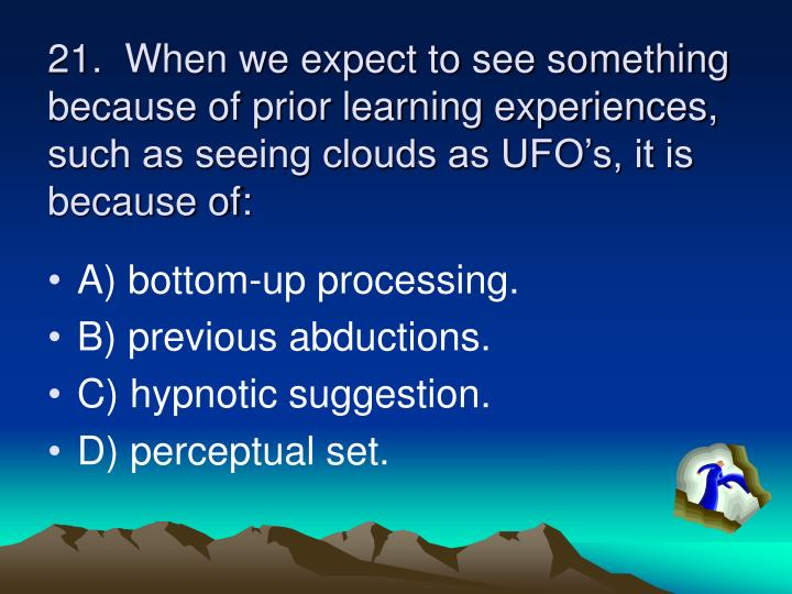 21.  When we expect to see something because of prior learning experiences, such as seeing clouds as UFO's, it is because of: