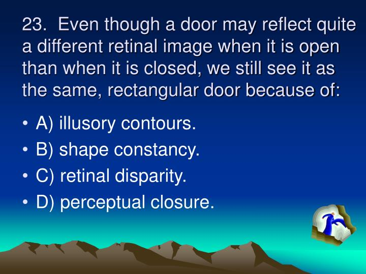23.  Even though a door may reflect quite a different retinal image when it is open than when it is closed, we still see it as the same, rectangular door because of: