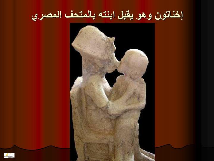 إخناتون وهو يقبل ابنته بالمتحف المصري