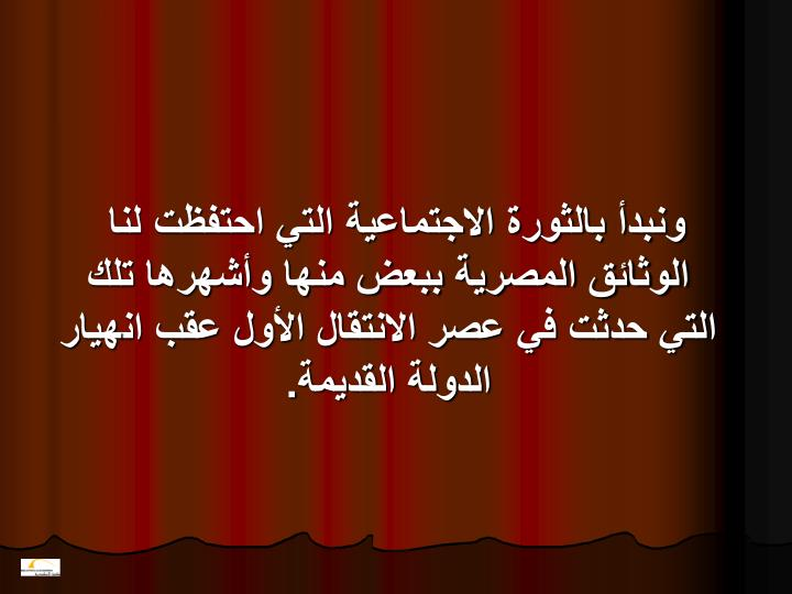 ونبدأ بالثورة الاجتماعية التي احتفظت لنا الوثائق المصرية ببعض منها وأشهرها تلك التي حدثت في عصر الانتقال الأول عقب انهيار الدولة القديمة.