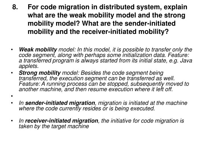 For code migration in distributed system, explain what are the weak mobility model and the strong mobility model? What are the sender-initiated mobility and the receiver-initiated mobility?