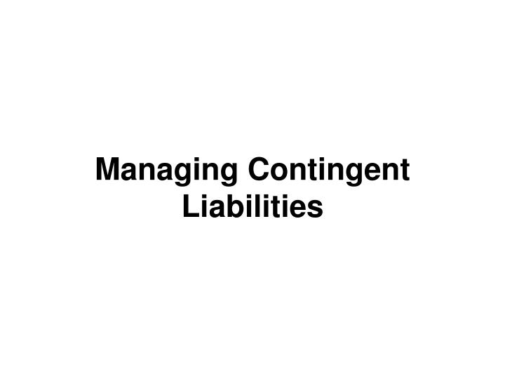 Managing Contingent Liabilities