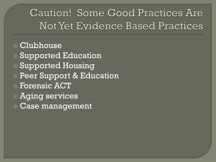 Caution!  Some Good Practices Are Not Yet Evidence Based Practices
