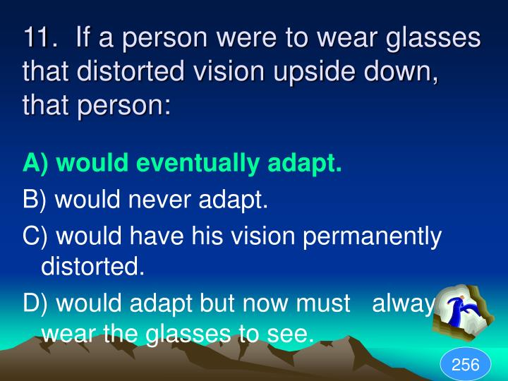 11.  If a person were to wear glasses that distorted vision upside down, that person: