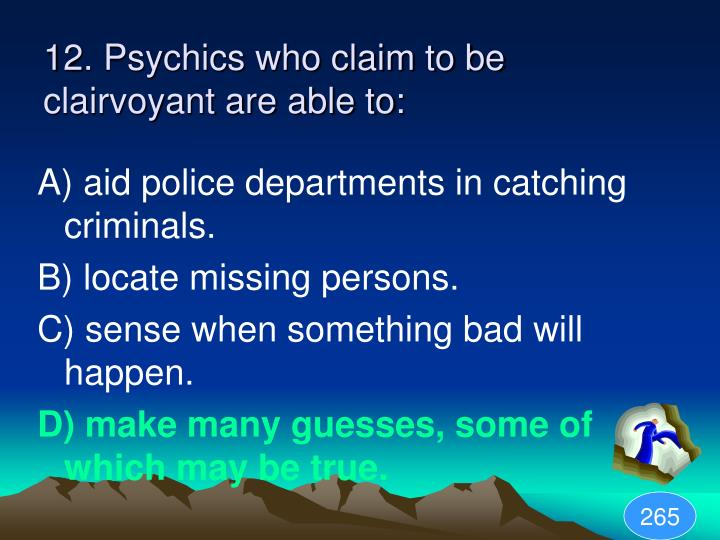 12. Psychics who claim to be clairvoyant are able to: