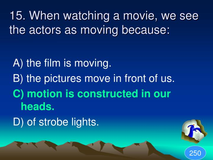 15. When watching a movie, we see the actors as moving because: