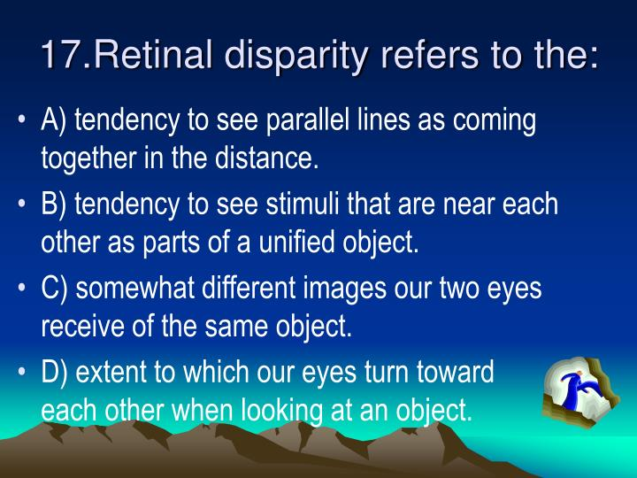 17.Retinal disparity refers to the: